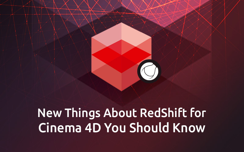 New Things About RedShift for Cinema 4D You Should Know